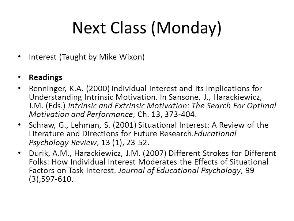 Next Class (Monday) Interest (Taught by Mike Wixon) Readings Renninger, K.A. (2000) Individual Interest and Its Implications for Understanding Intrins