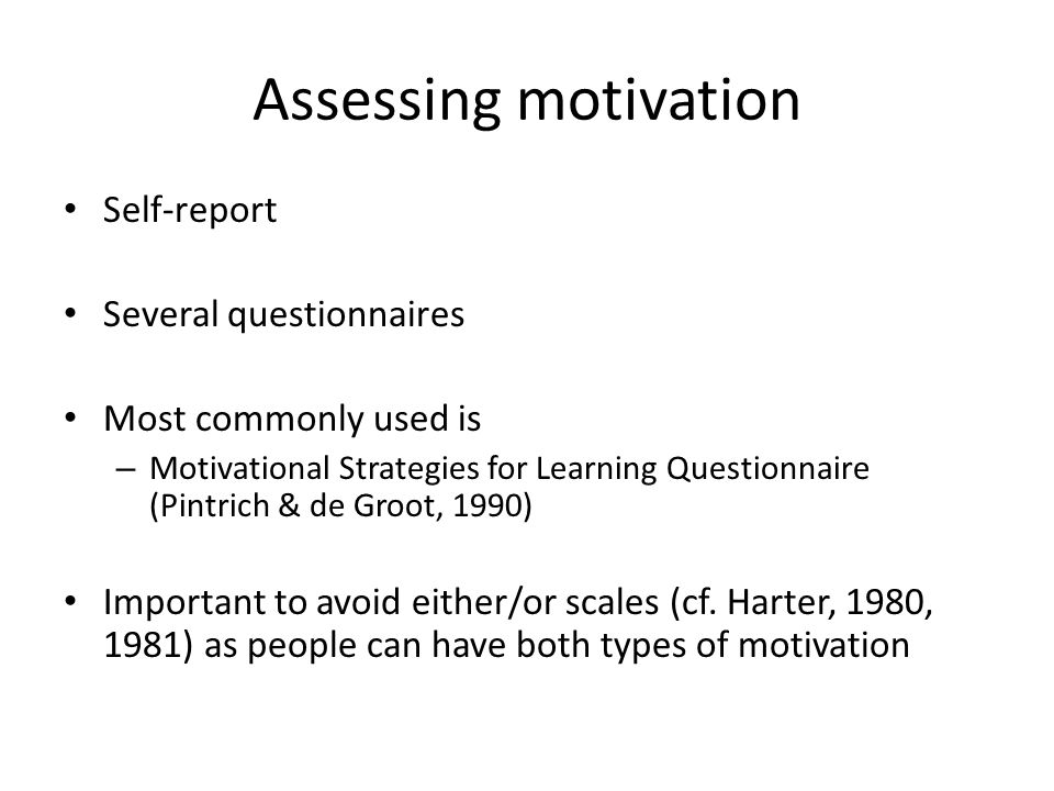 Assessing motivation Self-report Several questionnaires Most commonly used is – Motivational Strategies for Learning Questionnaire (Pintrich & de Groo