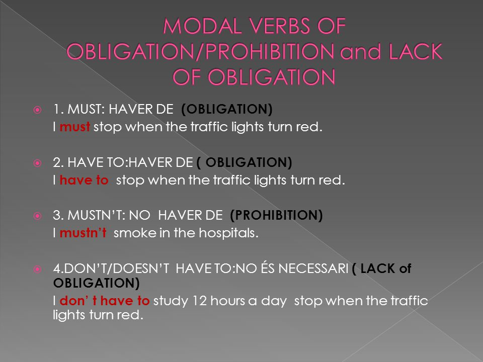  1. MUST: HAVER DE (OBLIGATION) I must stop when the traffic lights turn red.  2. HAVE TO:HAVER DE ( OBLIGATION) I have to stop when the traffic lig