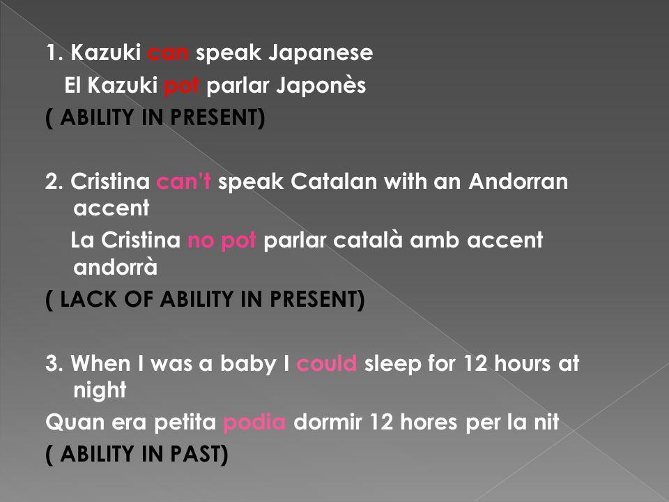 1. Kazuki can speak Japanese El Kazuki pot parlar Japonès ( ABILITY IN PRESENT) 2.