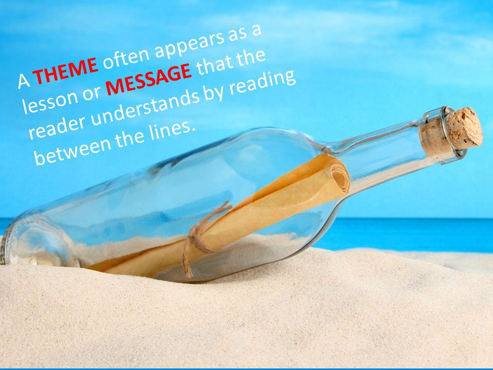 A THEME often appears as a lesson or MESSAGE that the reader understands by reading between the lines.