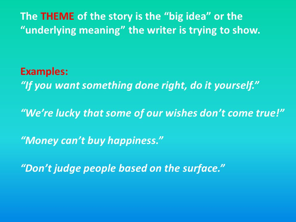 The THEME of the story is the big idea or the underlying meaning the writer is trying to show.