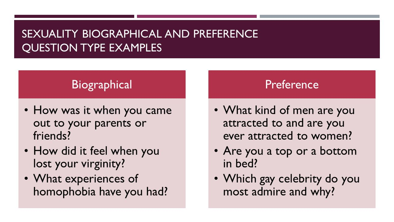 SEXUALITY BIOGRAPHICAL AND PREFERENCE QUESTION TYPE EXAMPLES Biographical How was it when you came out to your parents or friends.