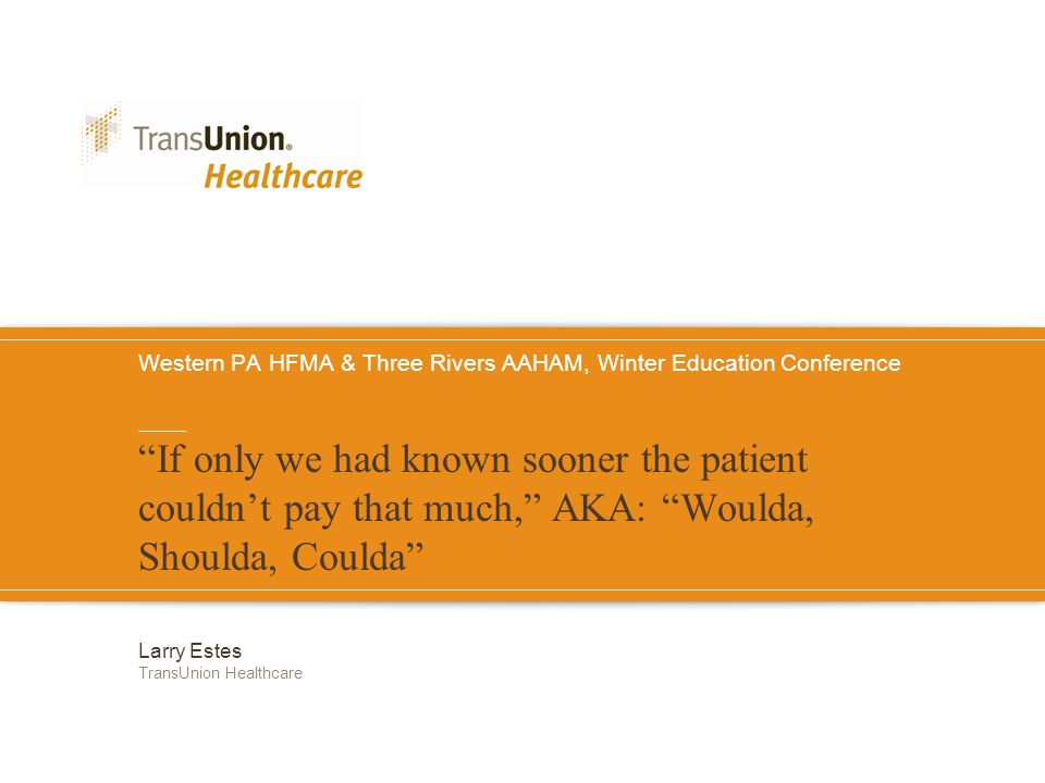 Western PA HFMA & Three Rivers AAHAM, Winter Education Conference If only we had known sooner the patient couldn't pay that much, AKA: Woulda, Shoulda, Coulda Larry Estes TransUnion Healthcare