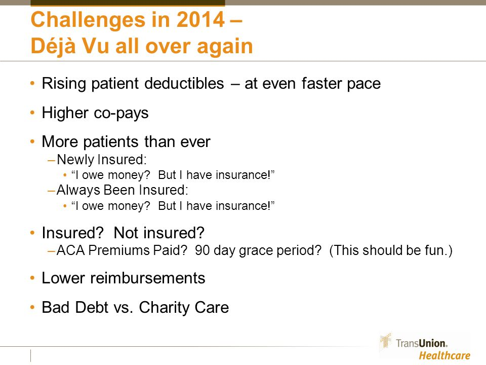 Challenges in 2014 – Déjà Vu all over again Rising patient deductibles – at even faster pace Higher co-pays More patients than ever –Newly Insured: I owe money.