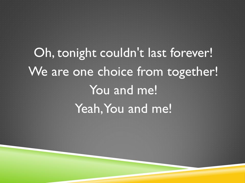 Oh, tonight couldn t last forever! We are one choice from together! You and me! Yeah, You and me!