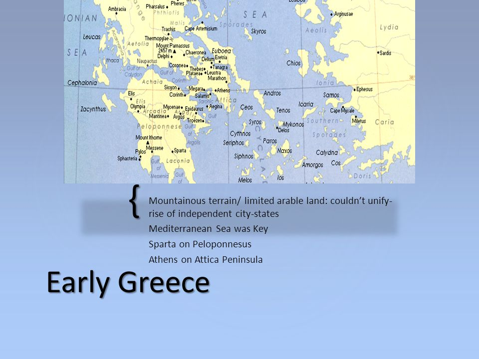 { Mountainous terrain/ limited arable land: couldn't unify- rise of independent city-states Mediterranean Sea was Key Sparta on Peloponnesus Athens on