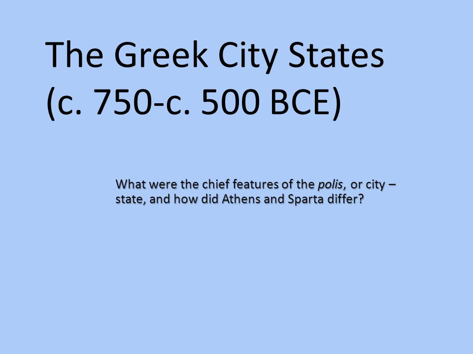   Plural poleis   Small, autonomous political unity…consisted of city and its surrounding countryside   Acropolis: fortified hill   Agora: open marketplace (agoraphobia: fear of crowds)   Polis: community of citizens in which all political, economic, social, cultural, and religious activities were focused.