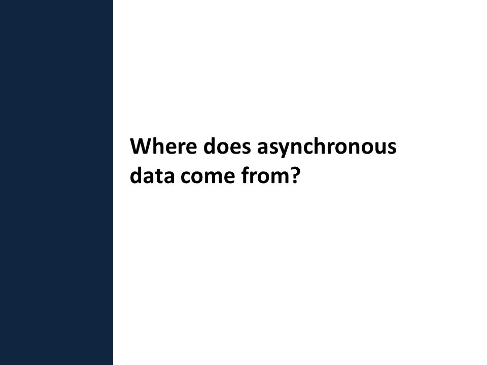 Where does asynchronous data come from?