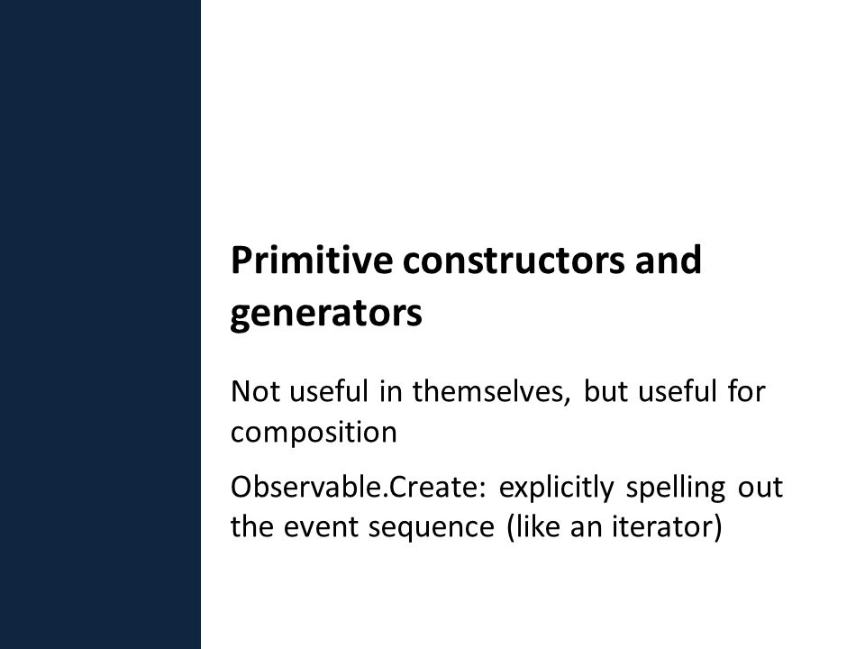 Not useful in themselves, but useful for composition Observable.Create: explicitly spelling out the event sequence (like an iterator) Primitive constructors and generators