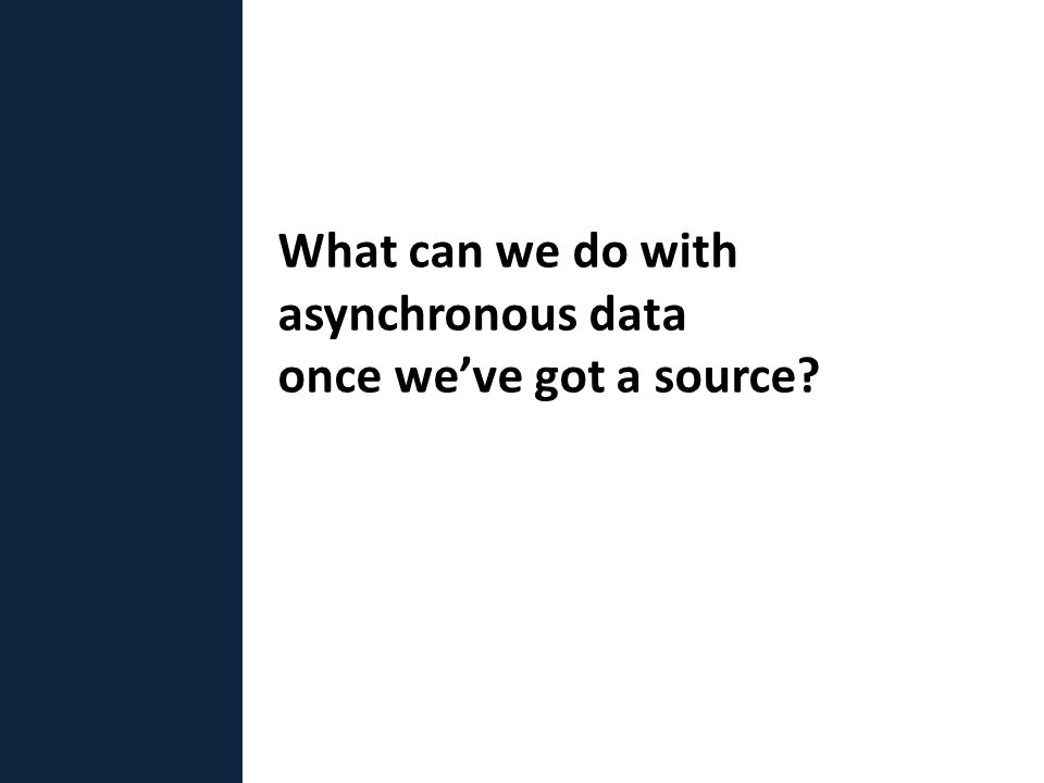 What can we do with asynchronous data once we've got a source?