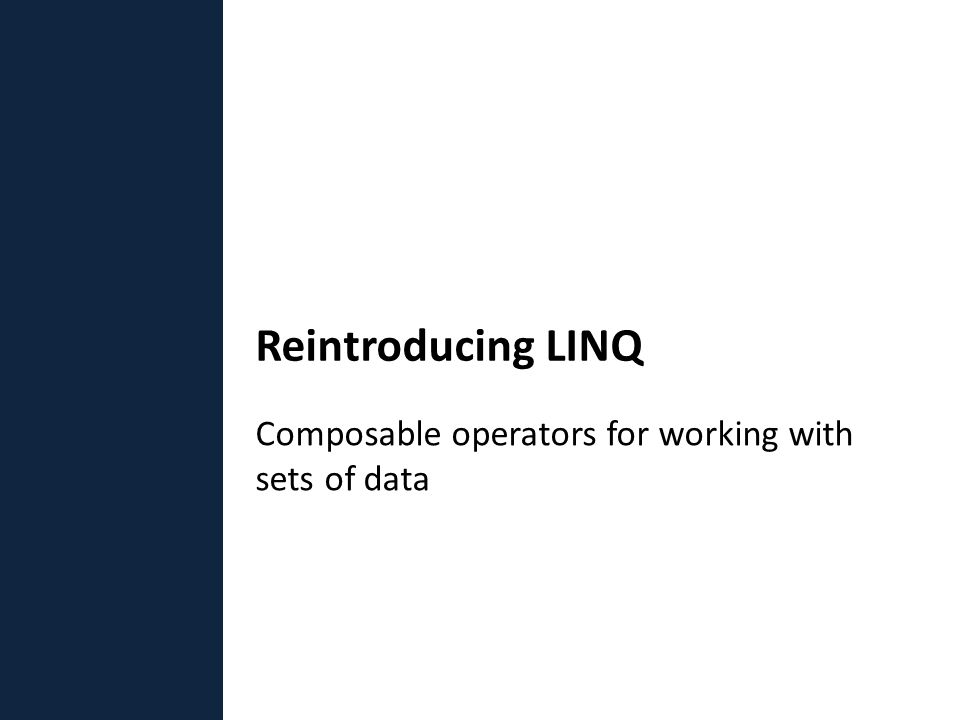 Composable operators for working with sets of data Reintroducing LINQ