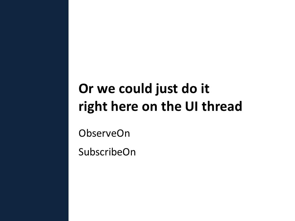 ObserveOn SubscribeOn Or we could just do it right here on the UI thread