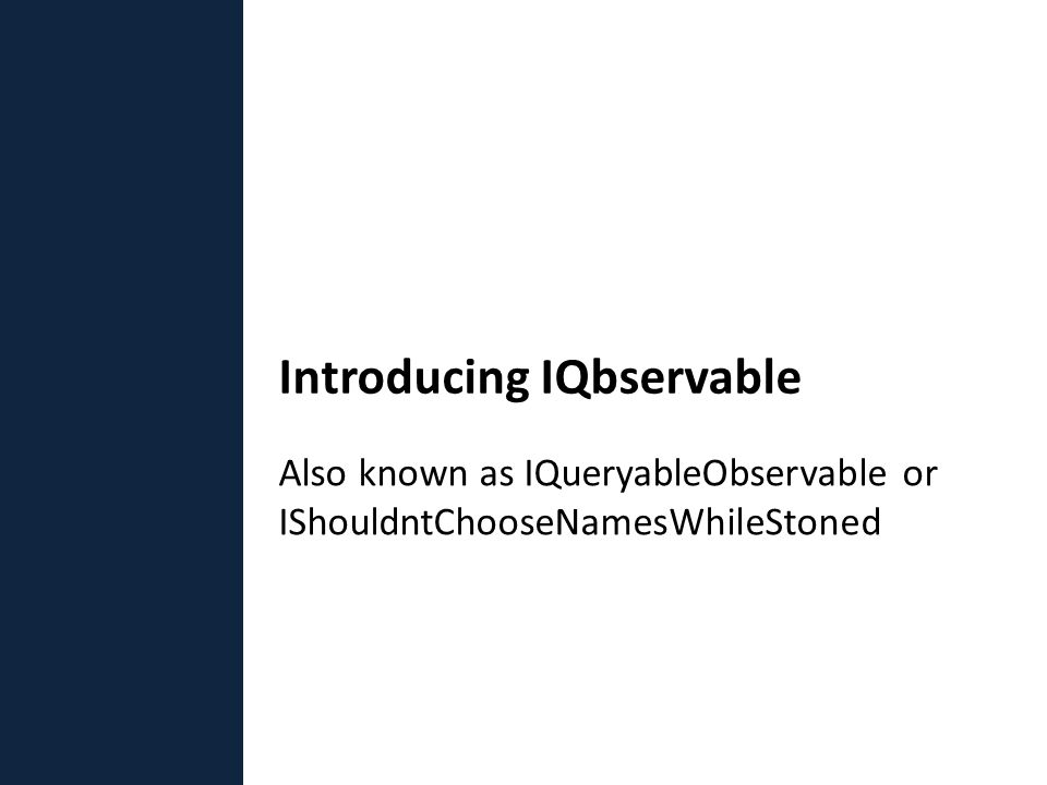 Also known as IQueryableObservable or IShouldntChooseNamesWhileStoned Introducing IQbservable