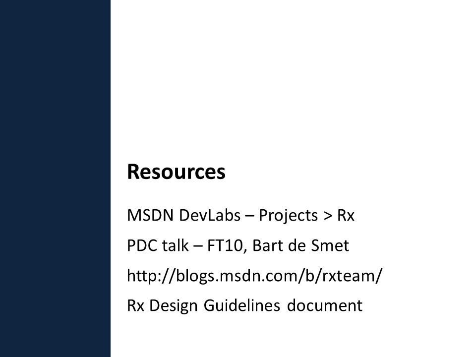 MSDN DevLabs – Projects > Rx PDC talk – FT10, Bart de Smet http://blogs.msdn.com/b/rxteam/ Rx Design Guidelines document Resources