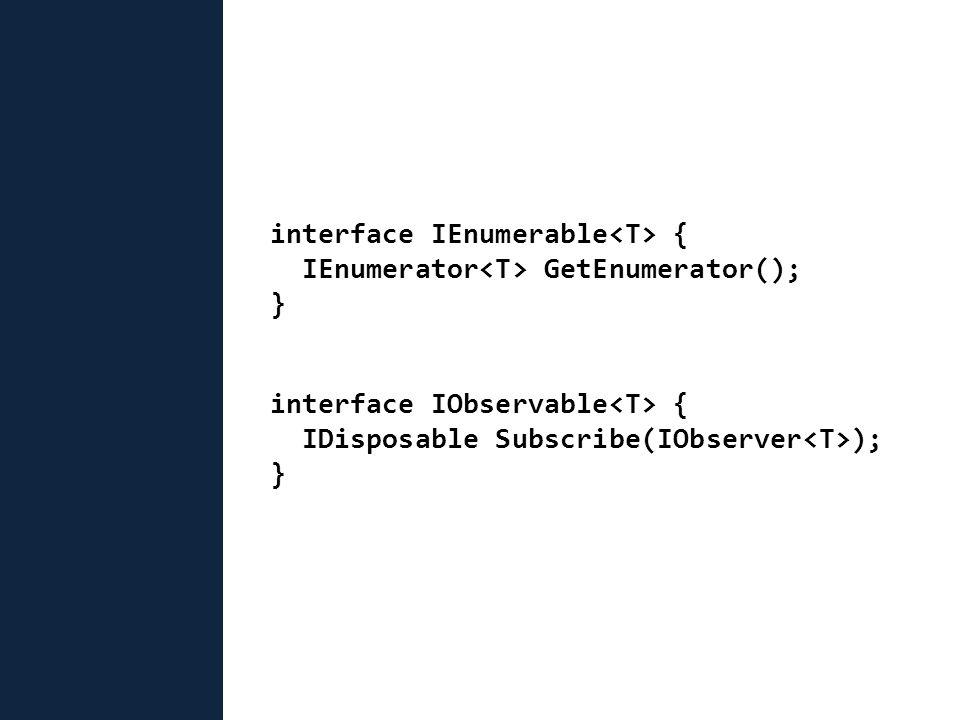 interface IEnumerable { IEnumerator GetEnumerator(); } interface IObservable { IDisposable Subscribe(IObserver ); }