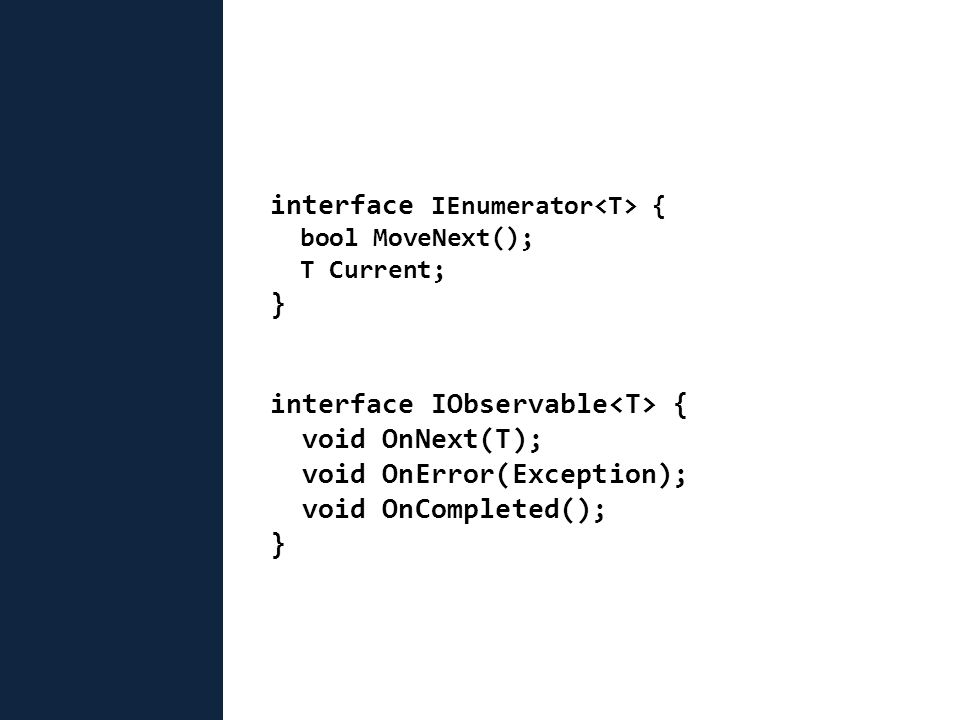 interface IEnumerator { bool MoveNext(); T Current; } interface IObservable { void OnNext(T); void OnError(Exception); void OnCompleted(); }