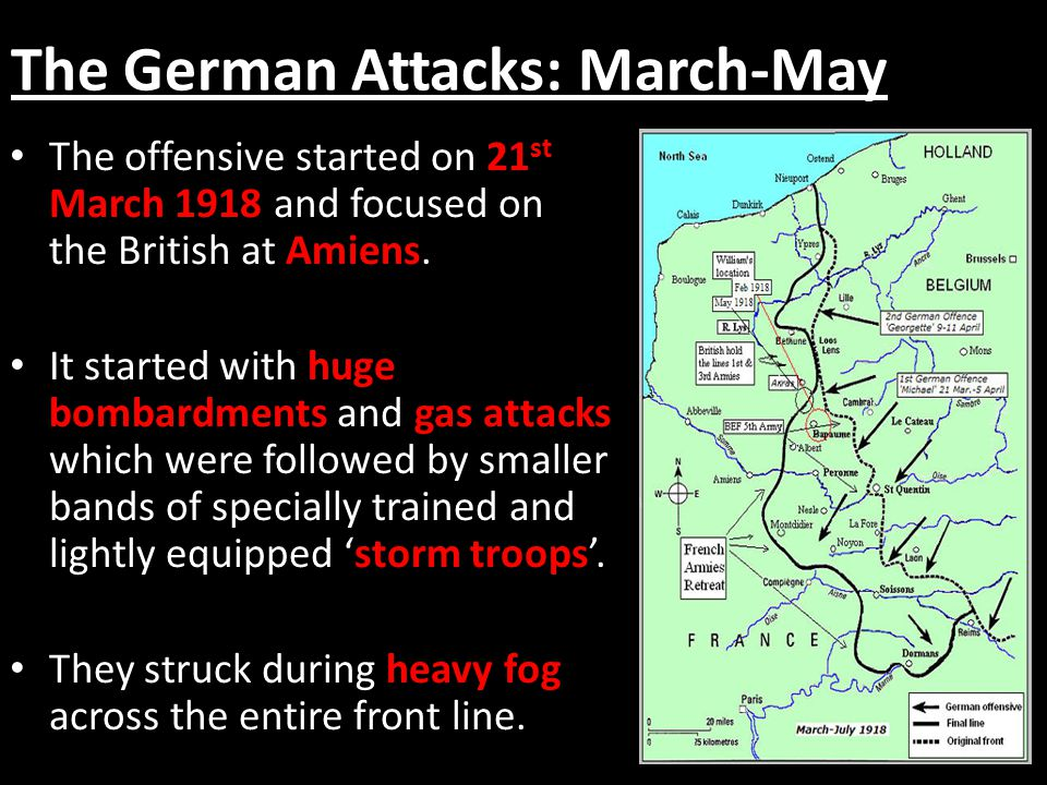 The German Attacks: March-May The offensive started on 21 st March 1918 and focused on the British at Amiens.