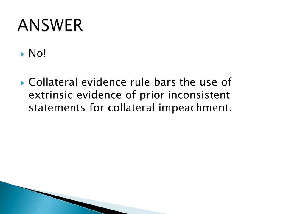  No!  Collateral evidence rule bars the use of extrinsic evidence of prior inconsistent statements for collateral impeachment.