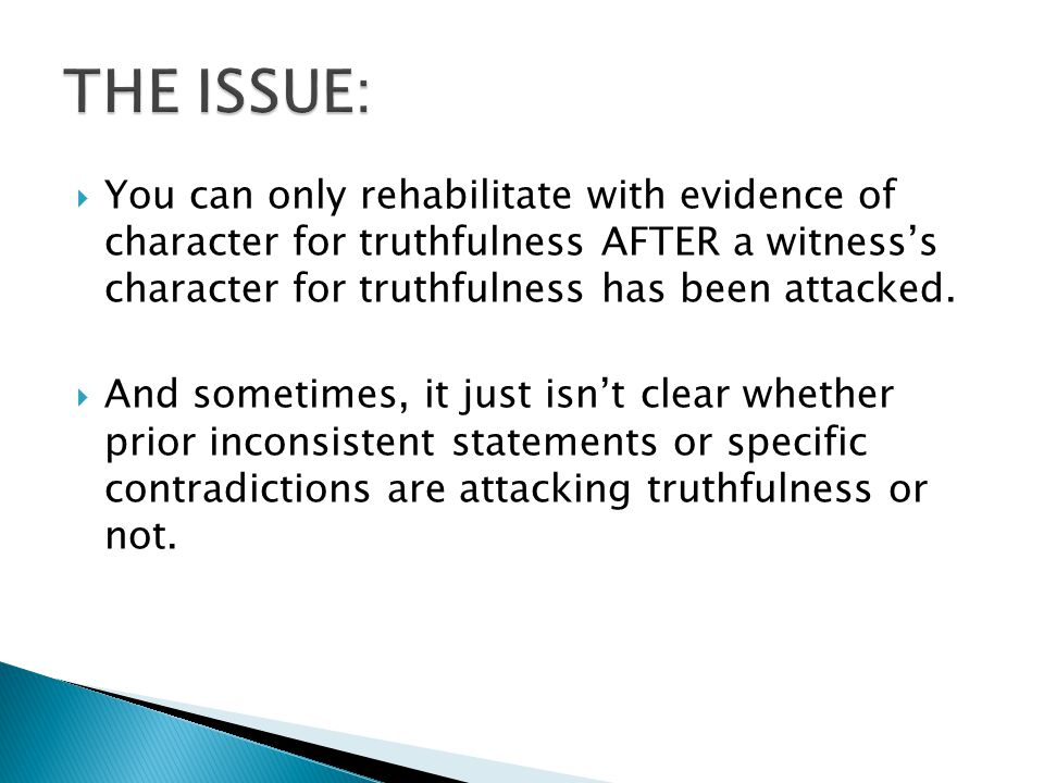  You can only rehabilitate with evidence of character for truthfulness AFTER a witness's character for truthfulness has been attacked.