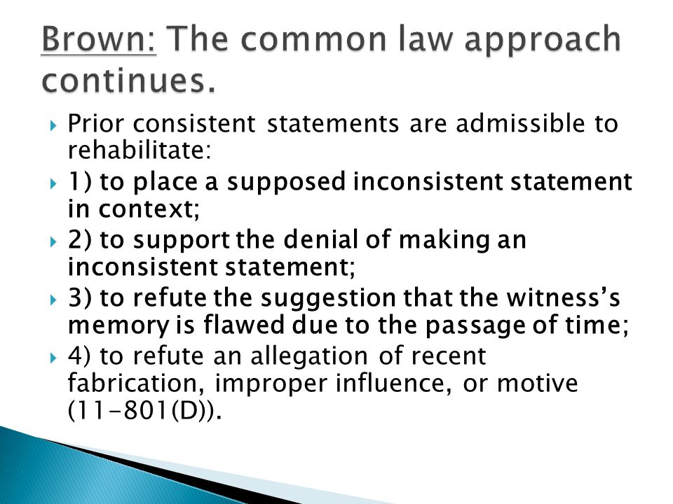  Prior consistent statements are admissible to rehabilitate:  1) to place a supposed inconsistent statement in context;  2) to support the denial of making an inconsistent statement;  3) to refute the suggestion that the witness's memory is flawed due to the passage of time;  4) to refute an allegation of recent fabrication, improper influence, or motive (11-801(D)).