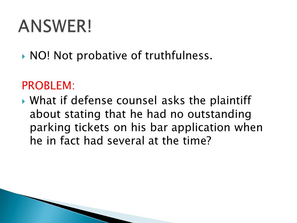  NO! Not probative of truthfulness. PROBLEM:  What if defense counsel asks the plaintiff about stating that he had no outstanding parking tickets on