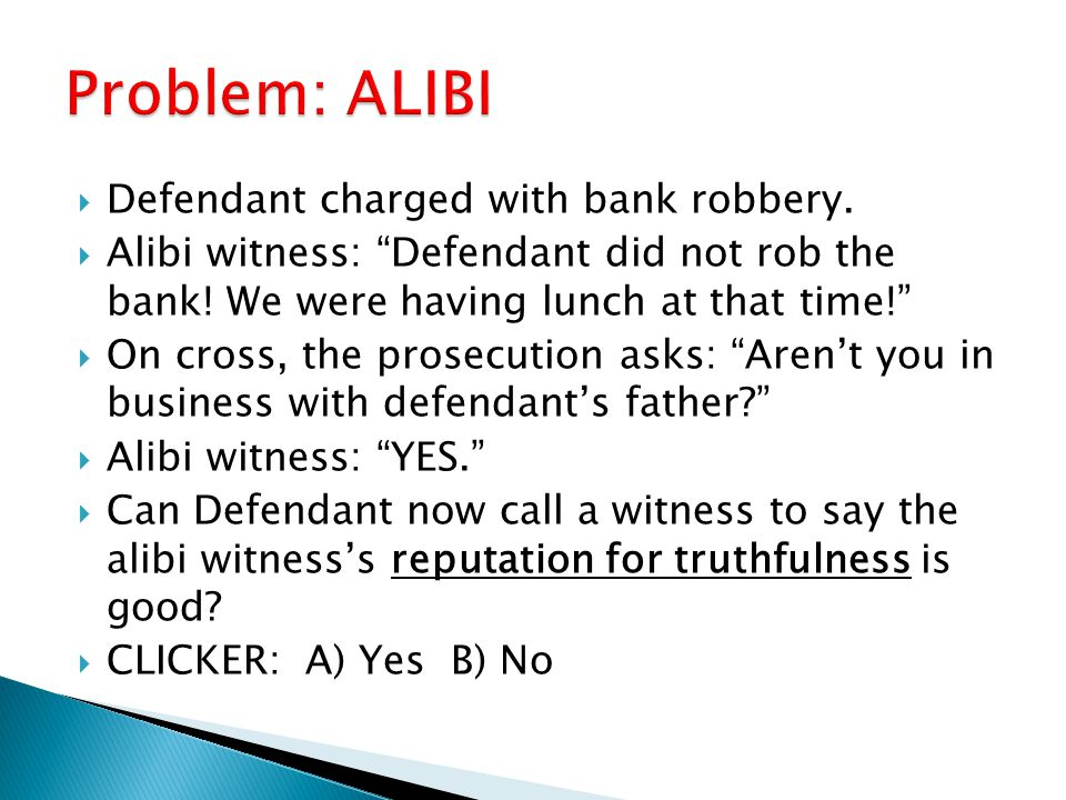 """ Defendant charged with bank robbery.  Alibi witness: """"Defendant did not rob the bank! We were having lunch at that time!""""  On cross, the prosecuti"""