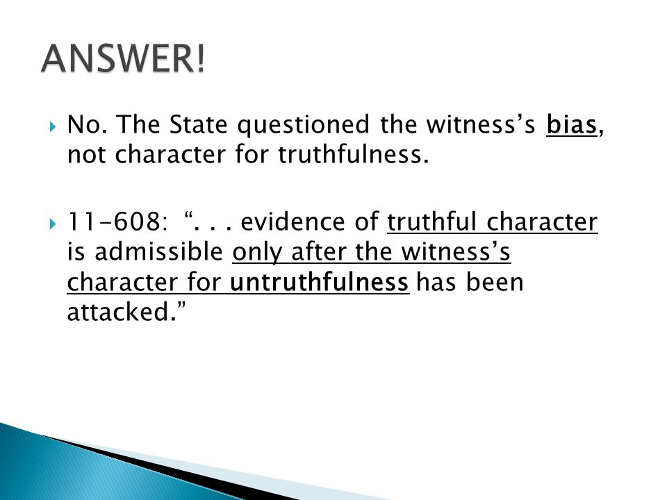 """ No. The State questioned the witness's bias, not character for truthfulness.  11-608: """"... evidence of truthful character is admissible only after"""
