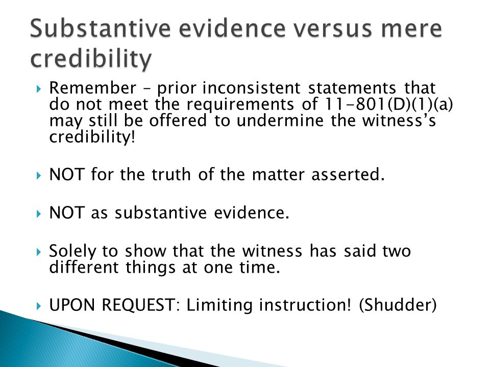  Remember – prior inconsistent statements that do not meet the requirements of 11-801(D)(1)(a) may still be offered to undermine the witness's credibility.
