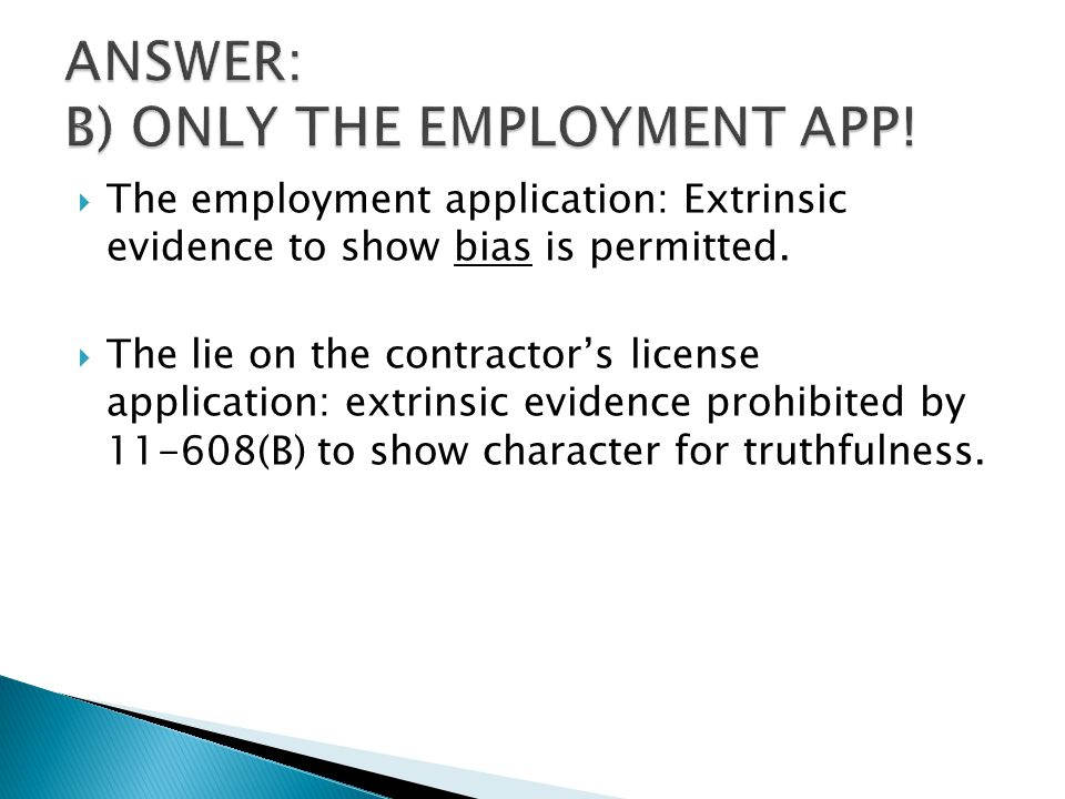  The employment application: Extrinsic evidence to show bias is permitted.  The lie on the contractor's license application: extrinsic evidence proh