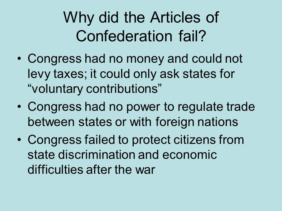 """Why did the Articles of Confederation fail? Congress had no money and could not levy taxes; it could only ask states for """"voluntary contributions"""" Con"""
