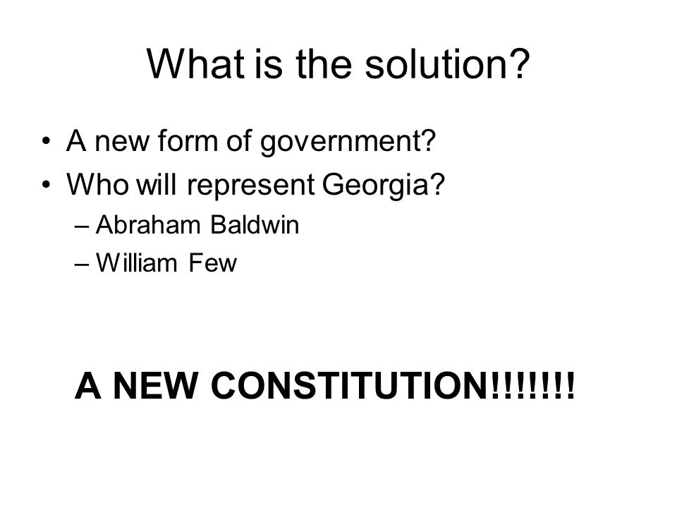 What is the solution? A new form of government? Who will represent Georgia? –Abraham Baldwin –William Few A NEW CONSTITUTION!!!!!!!