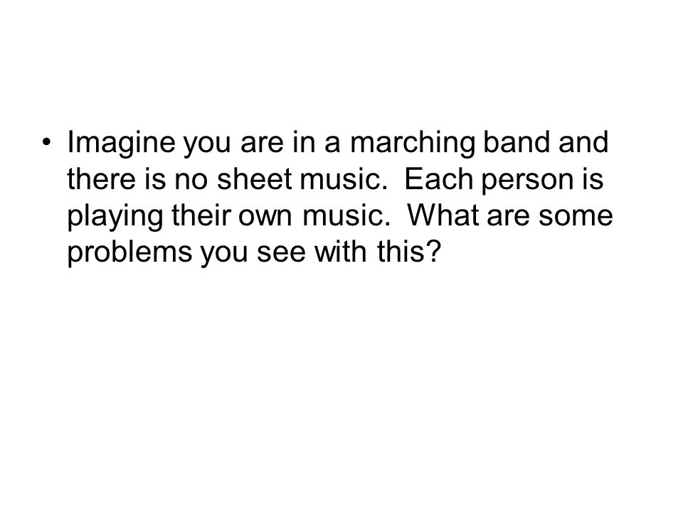 Imagine you are in a marching band and there is no sheet music. Each person is playing their own music. What are some problems you see with this?