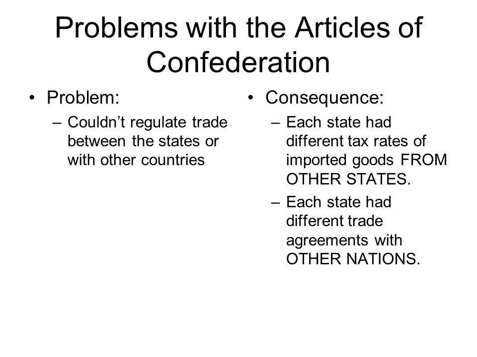 Problems with the Articles of Confederation Problem: –Couldn't regulate trade between the states or with other countries Consequence: –Each state had