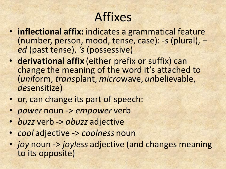 Affixes inflectional affix: indicates a grammatical feature (number, person, mood, tense, case): -s (plural), – ed (past tense), 's (possessive) deriv