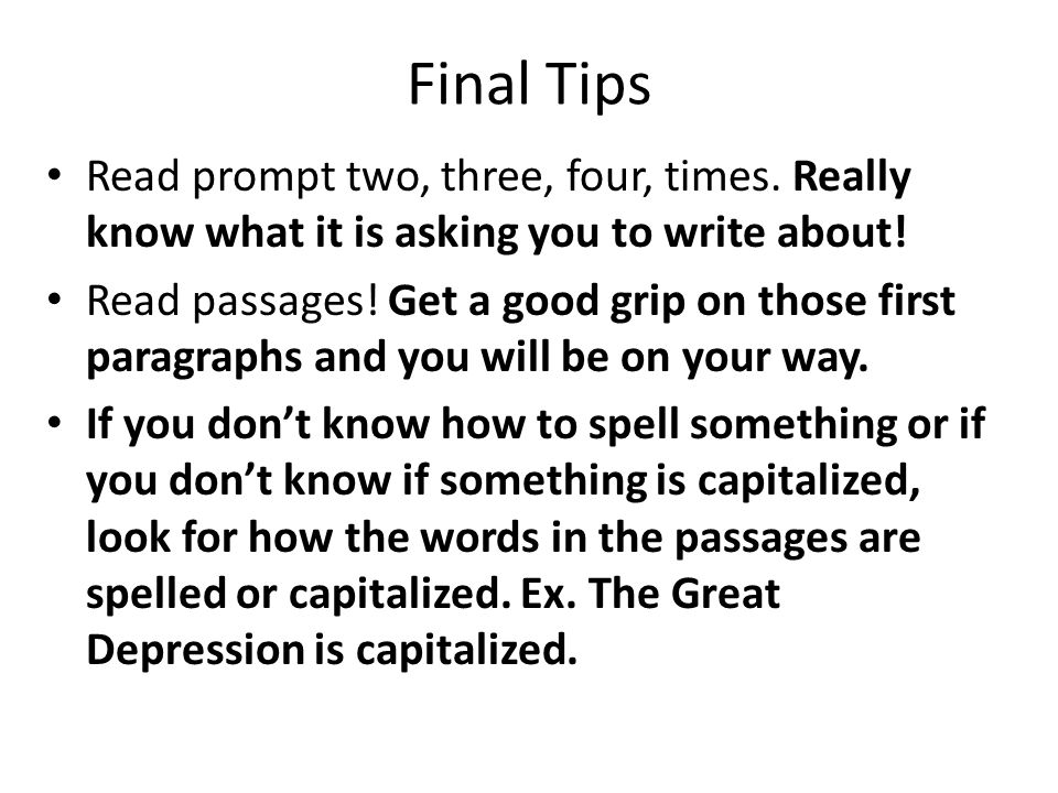 Final Tips Read prompt two, three, four, times. Really know what it is asking you to write about.