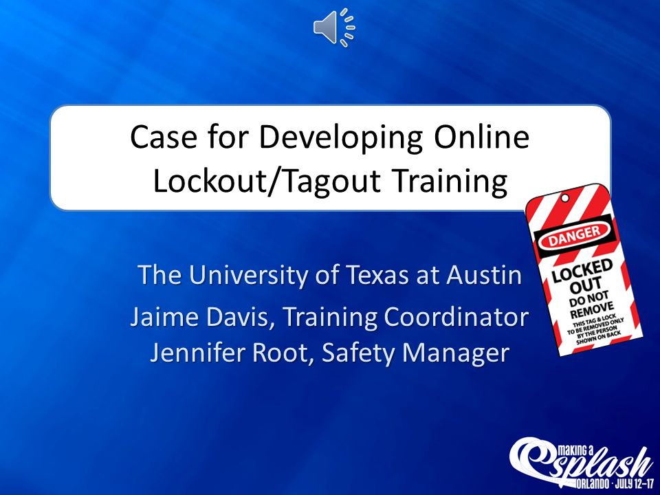 Case for Developing Online Lockout/Tagout Training The University of Texas at Austin Jaime Davis, Training Coordinator Jennifer Root, Safety Manager