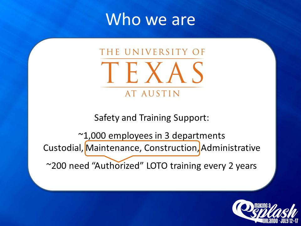Safety and Training Support: ~1,000 employees in 3 departments Custodial, Maintenance, Construction, Administrative ~200 need Authorized LOTO training every 2 years Safety and Training Support: ~1,000 employees in 3 departments Custodial, Maintenance, Construction, Administrative ~200 need Authorized LOTO training every 2 years Who we are