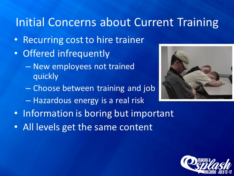 Initial Concerns about Current Training Recurring cost to hire trainer Offered infrequently – New employees not trained quickly – Choose between training and job – Hazardous energy is a real risk Information is boring but important All levels get the same content
