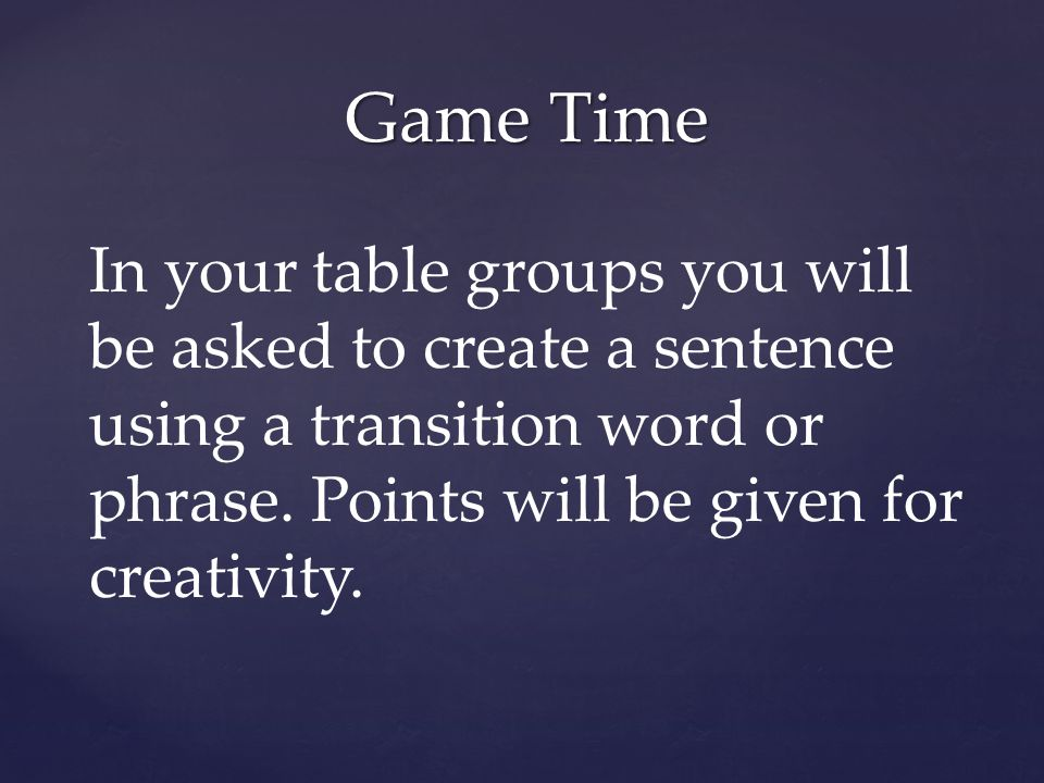 Game Time In your table groups you will be asked to create a sentence using a transition word or phrase.