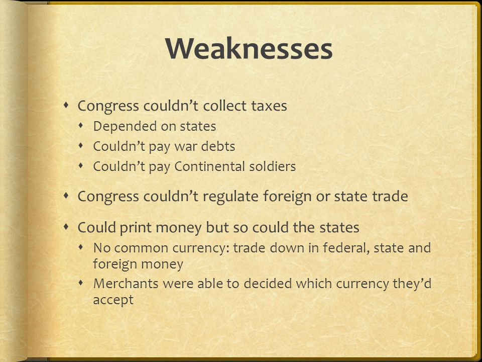 Weaknesses  Congress couldn't collect taxes  Depended on states  Couldn't pay war debts  Couldn't pay Continental soldiers  Congress couldn't regulate foreign or state trade  Could print money but so could the states  No common currency: trade down in federal, state and foreign money  Merchants were able to decided which currency they'd accept