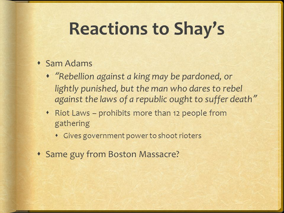 Reactions to Shay's  Sam Adams  Rebellion against a king may be pardoned, or lightly punished, but the man who dares to rebel against the laws of a republic ought to suffer death  Riot Laws – prohibits more than 12 people from gathering  Gives government power to shoot rioters  Same guy from Boston Massacre