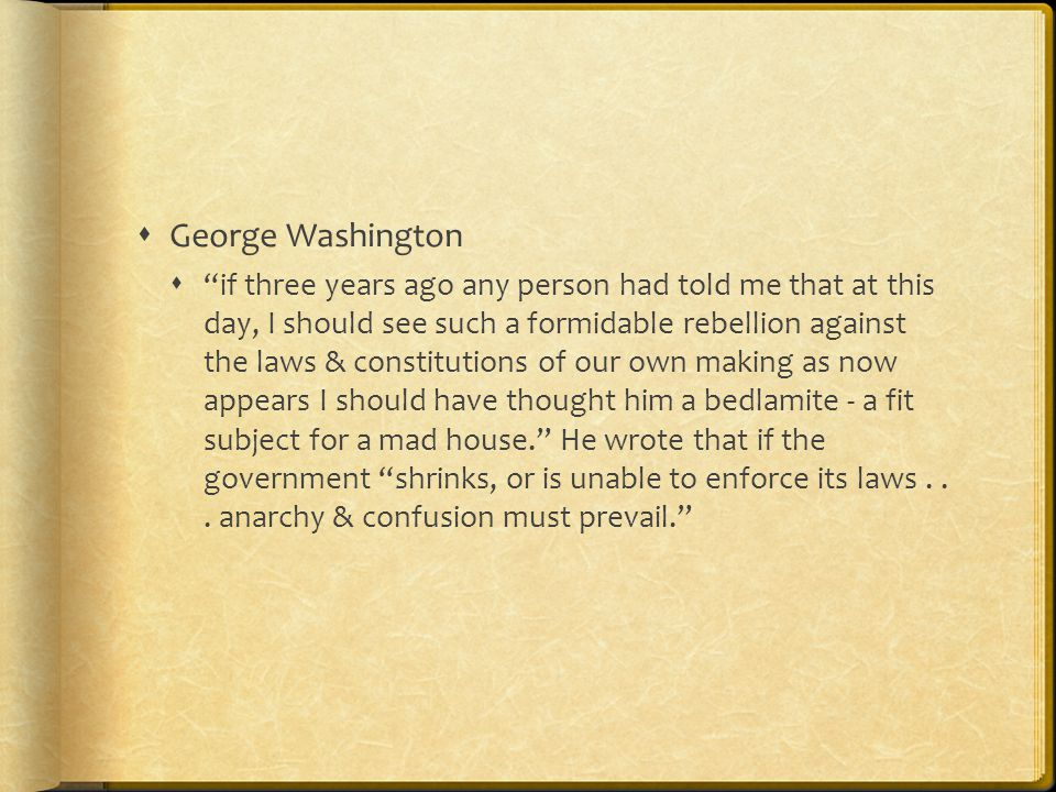  George Washington  if three years ago any person had told me that at this day, I should see such a formidable rebellion against the laws & constitutions of our own making as now appears I should have thought him a bedlamite - a fit subject for a mad house. He wrote that if the government shrinks, or is unable to enforce its laws...