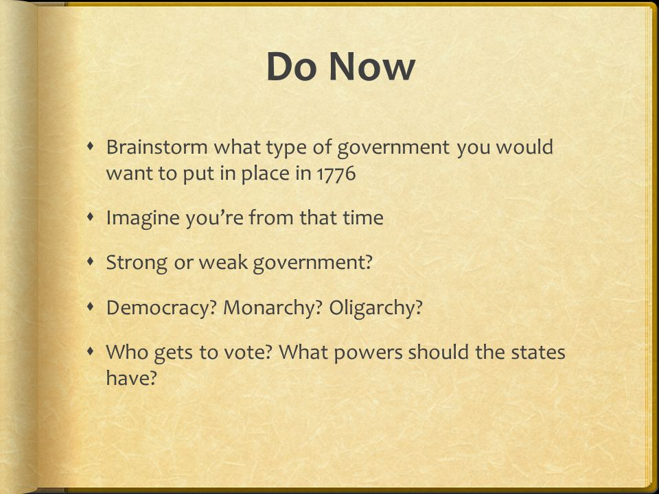 Do Now  Brainstorm what type of government you would want to put in place in 1776  Imagine you're from that time  Strong or weak government.