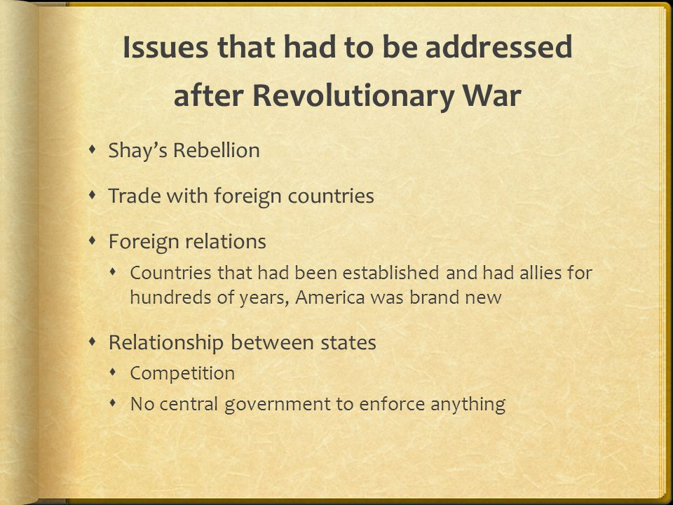 Issues that had to be addressed after Revolutionary War  Shay's Rebellion  Trade with foreign countries  Foreign relations  Countries that had been established and had allies for hundreds of years, America was brand new  Relationship between states  Competition  No central government to enforce anything