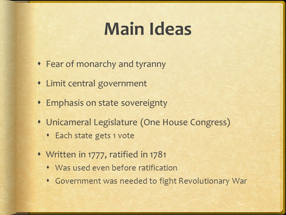 Main Ideas  Fear of monarchy and tyranny  Limit central government  Emphasis on state sovereignty  Unicameral Legislature (One House Congress)  Each state gets 1 vote  Written in 1777, ratified in 1781  Was used even before ratification  Government was needed to fight Revolutionary War