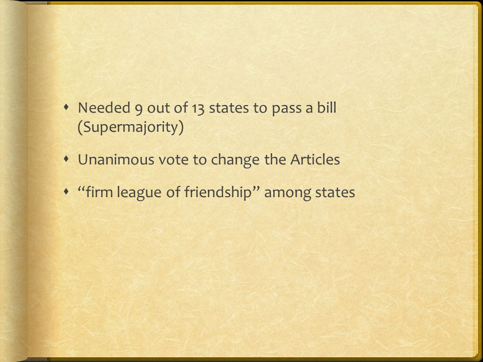  Needed 9 out of 13 states to pass a bill (Supermajority)  Unanimous vote to change the Articles  firm league of friendship among states