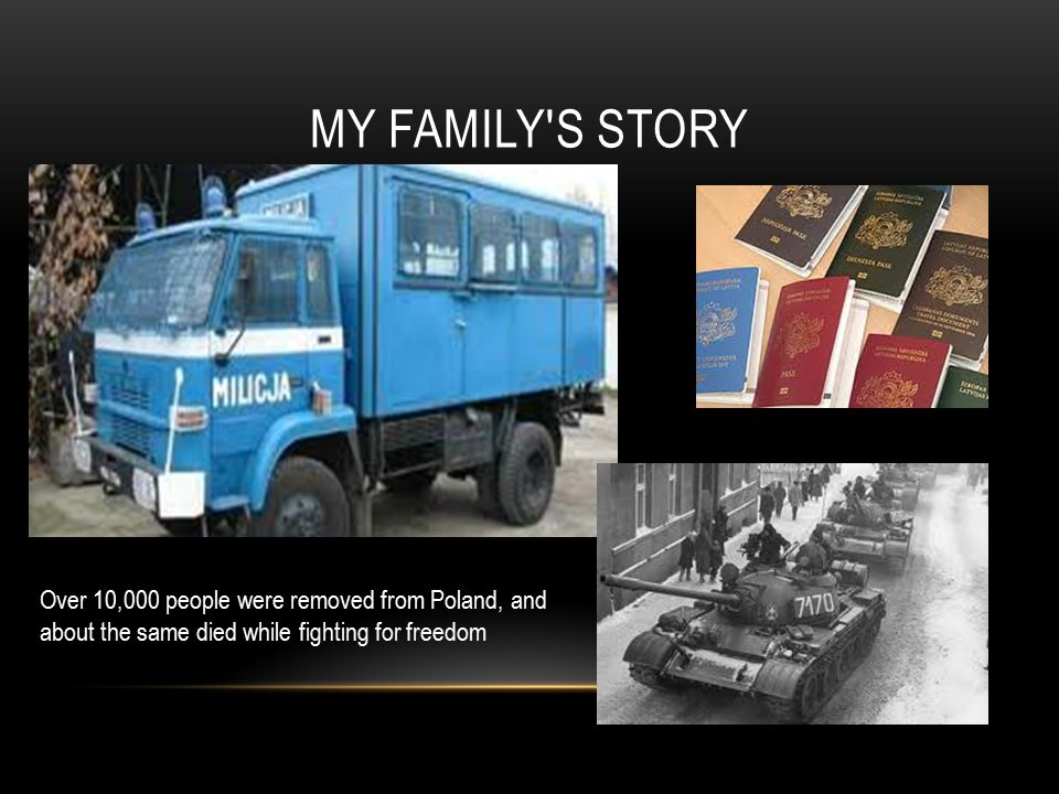 MY FAMILY S STORY Over 10,000 people were removed from Poland, and about the same died while fighting for freedom