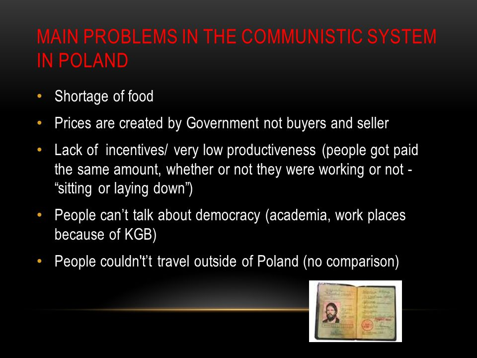 MAIN PROBLEMS IN THE COMMUNISTIC SYSTEM IN POLAND Shortage of food Prices are created by Government not buyers and seller Lack of incentives/ very low productiveness (people got paid the same amount, whether or not they were working or not - sitting or laying down ) People can't talk about democracy (academia, work places because of KGB) People couldn t't travel outside of Poland (no comparison)