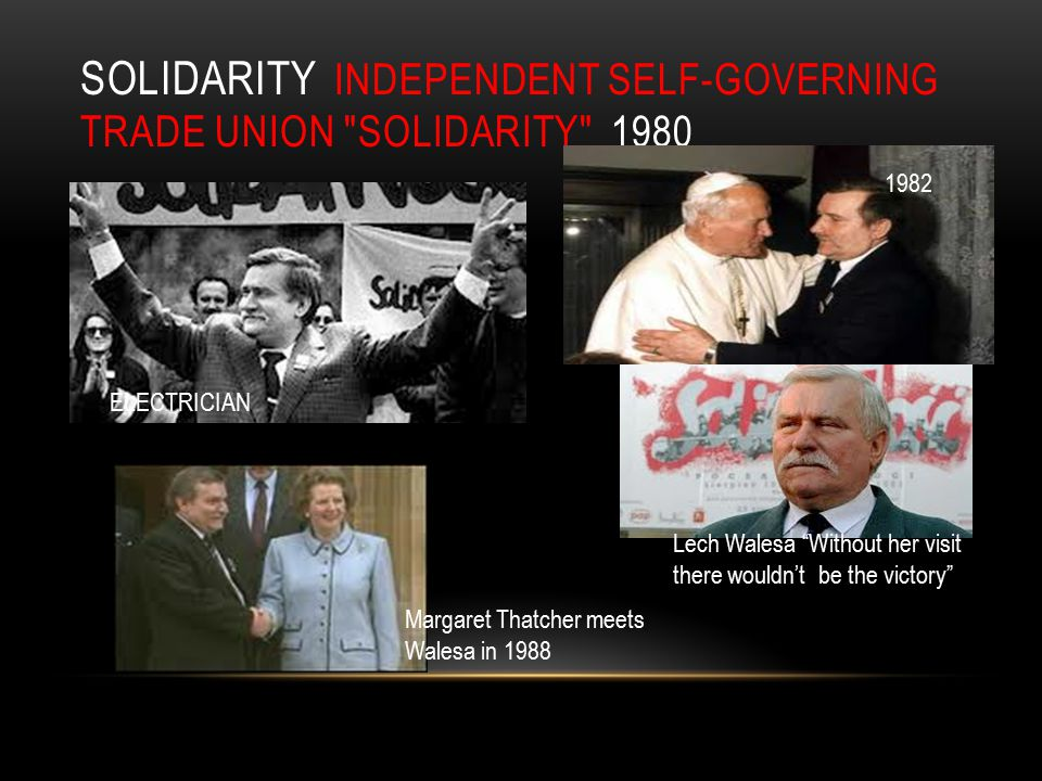 SOLIDARITY INDEPENDENT SELF-GOVERNING TRADE UNION SOLIDARITY 1980 Lech Walesa Without her visit there wouldn't be the victory Margaret Thatcher meets Walesa in 1988 1982 ELECTRICIAN